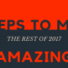 3 Steps to Make the Rest of 2017 Amazing
