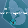 6 Tips to Find a Good Chiropractor